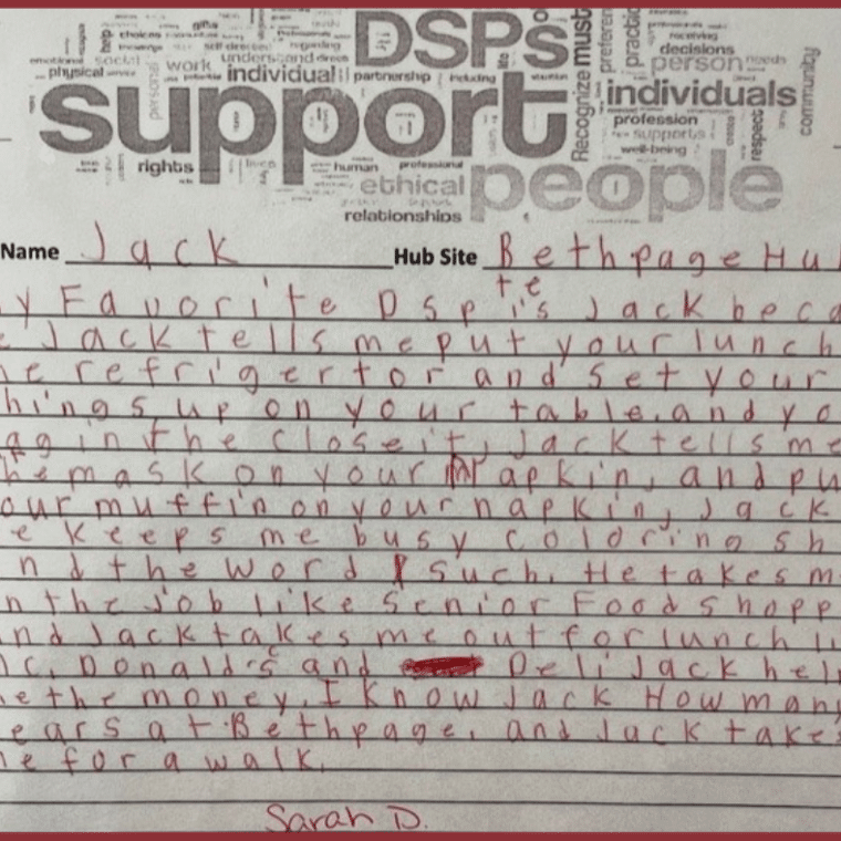 """""""My favorite DSP is Jack because Jack tells me put your lunch in the refrigerator and set your things up on your table and your bag in the closet. Jack tells me put the mask on your napkin and put your muffin on your napkin, Jack keeps me busy coloring sheets and the word such. He takes me on the job like senior food shopping and Jack takes me out for lunch like McDonald's and the deli. Jack helps me with the money. I've known Jack for many years at Bethpage and Jack takes me for a walk."""" -Sarah D."""
